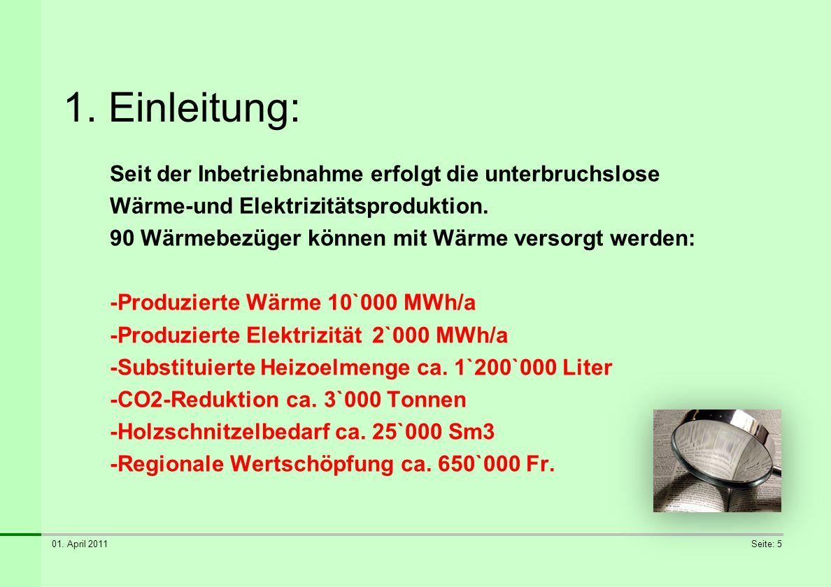 01. April 2011Seite: 5 1. Einleitung: Seit der Inbetriebnahme erfolgt die unterbruchslose Wärme-und Elektrizitätsproduktion. 90 Wärmebezüger können mi