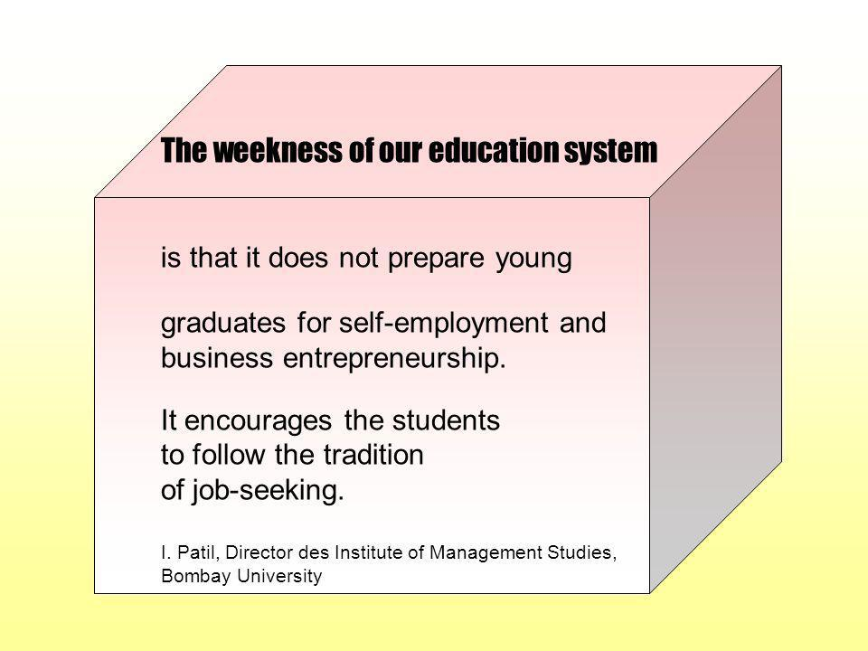 The weekness of our education system is that it does not prepare young graduates for self-employment and business entrepreneurship. It encourages the