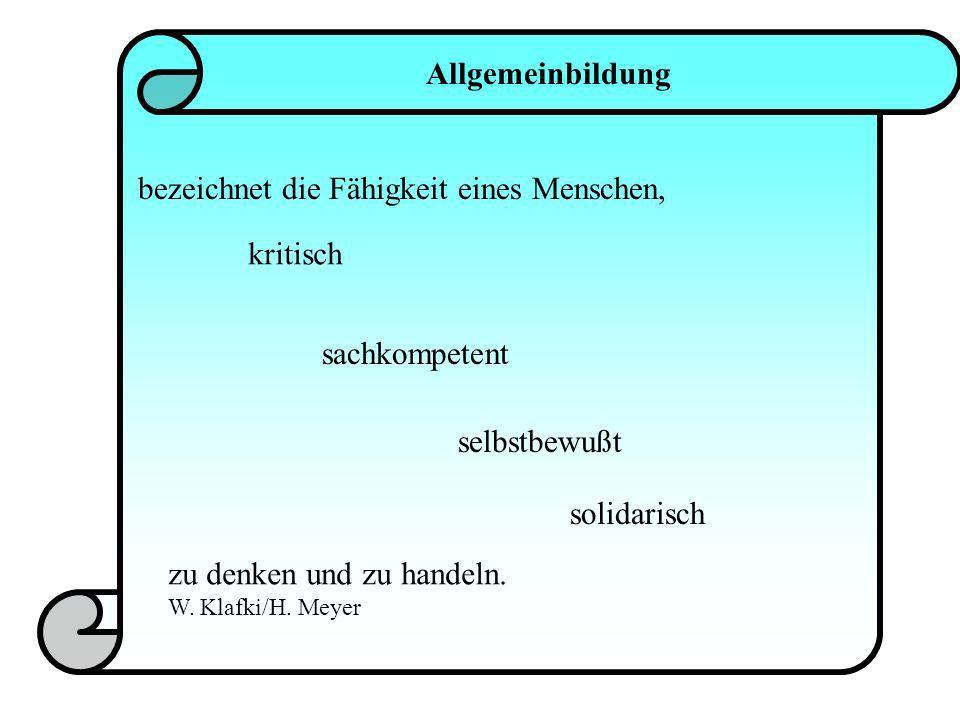 Allgemeinbildung bezeichnet die Fähigkeit eines Menschen, kritisch sachkompetent selbstbewußt solidarisch zu denken und zu handeln. W. Klafki/H. Meyer