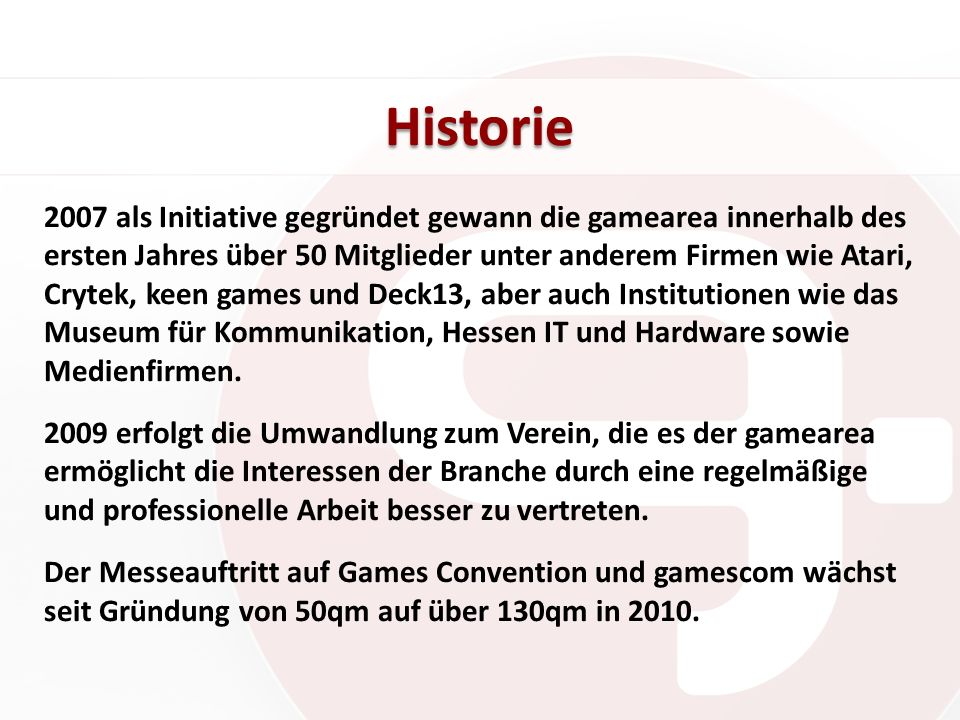 Historie 2007 als Initiative gegründet gewann die gamearea innerhalb des ersten Jahres über 50 Mitglieder unter anderem Firmen wie Atari, Crytek, keen games und Deck13, aber auch Institutionen wie das Museum für Kommunikation, Hessen IT und Hardware sowie Medienfirmen.