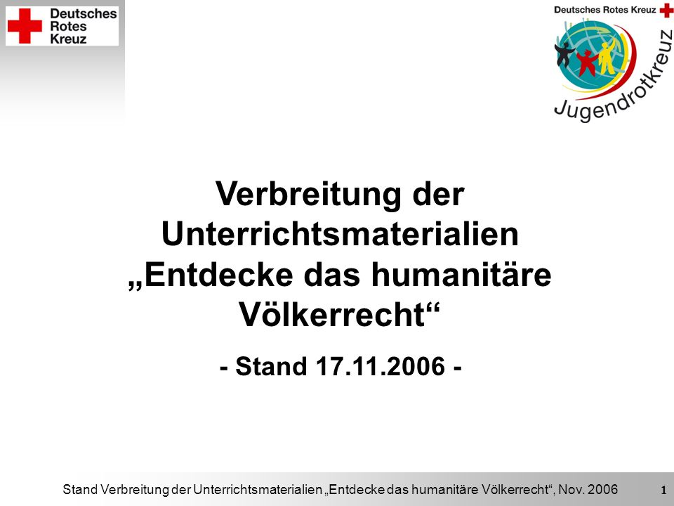 Stand Verbreitung der Unterrichtsmaterialien Entdecke das humanitäre Völkerrecht, Nov. 2006 1 Verbreitung der Unterrichtsmaterialien Entdecke das huma