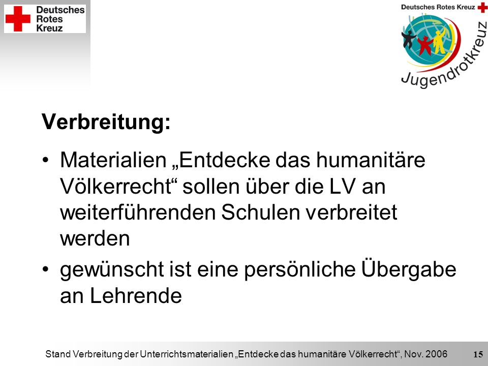 Stand Verbreitung der Unterrichtsmaterialien Entdecke das humanitäre Völkerrecht, Nov. 2006 15 Verbreitung: Materialien Entdecke das humanitäre Völker
