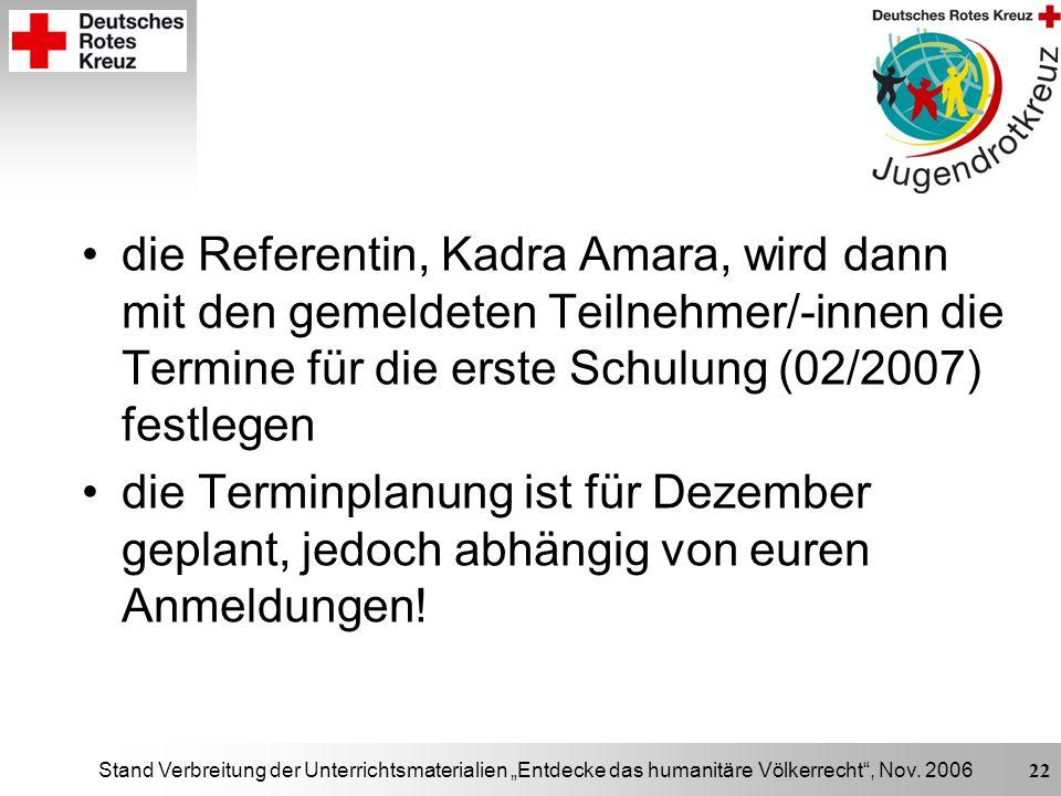 Stand Verbreitung der Unterrichtsmaterialien Entdecke das humanitäre Völkerrecht, Nov. 2006 22 die Referentin, Kadra Amara, wird dann mit den gemeldet