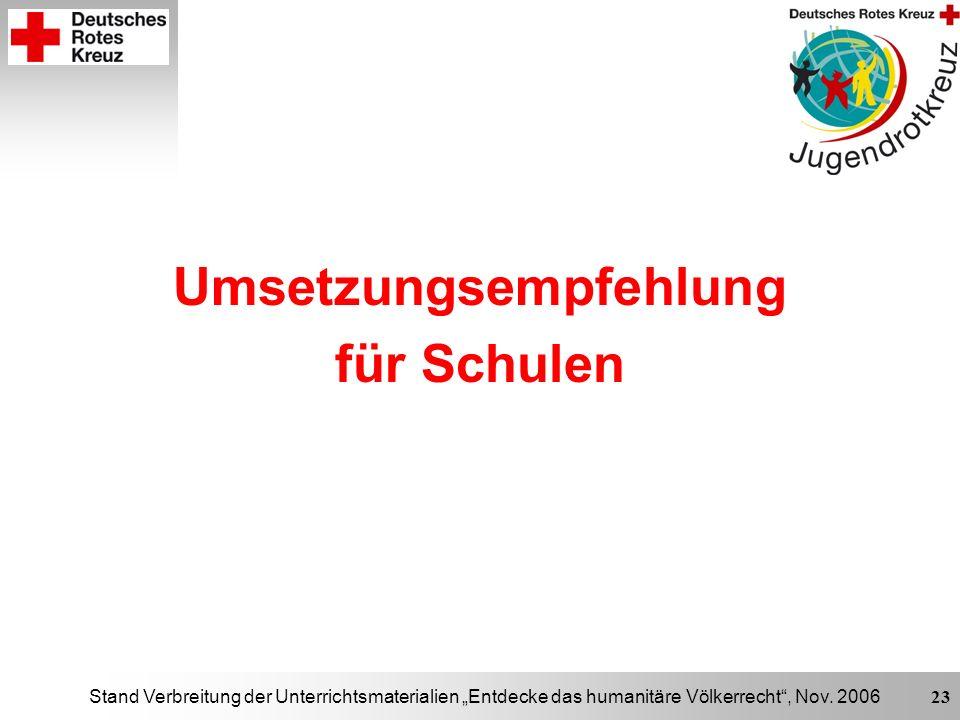 Stand Verbreitung der Unterrichtsmaterialien Entdecke das humanitäre Völkerrecht, Nov. 2006 23 Umsetzungsempfehlung für Schulen