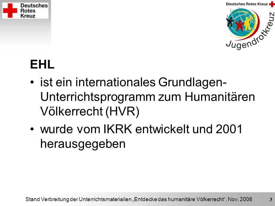 Stand Verbreitung der Unterrichtsmaterialien Entdecke das humanitäre Völkerrecht, Nov. 2006 3 EHL ist ein internationales Grundlagen- Unterrichtsprogr