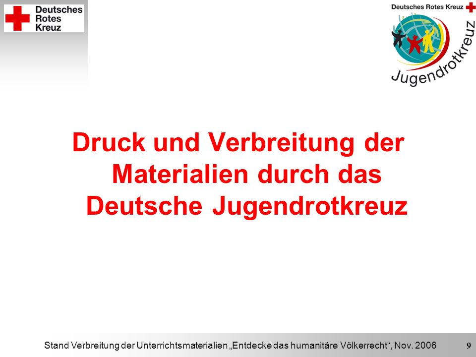 Stand Verbreitung der Unterrichtsmaterialien Entdecke das humanitäre Völkerrecht, Nov. 2006 9 Druck und Verbreitung der Materialien durch das Deutsche