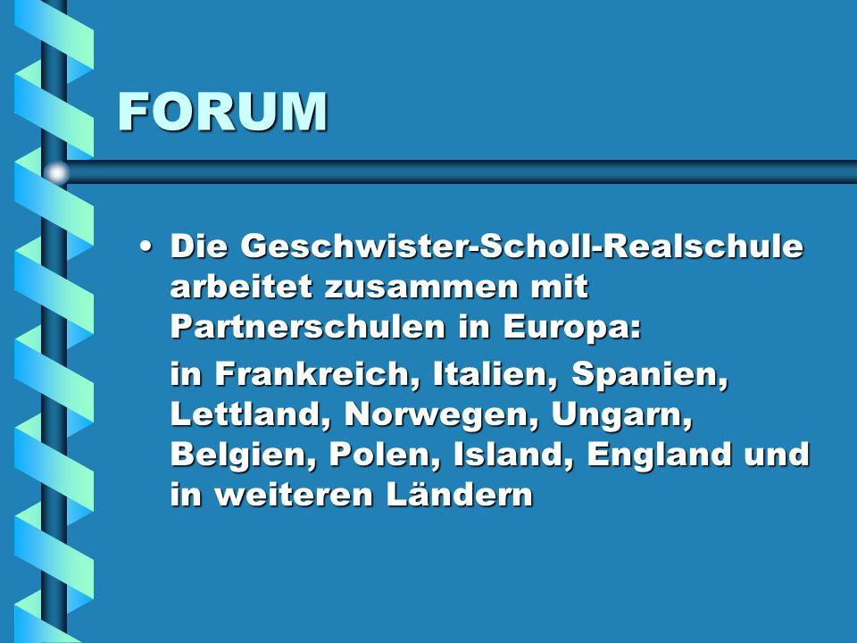 FORUM Die Geschwister-Scholl-Realschule arbeitet zusammen mit Partnerschulen in Europa: in Frankreich, Italien, Spanien, Lettland, Norwegen, Ungarn, Belgien, Polen, Island, England und in weiteren Ländern