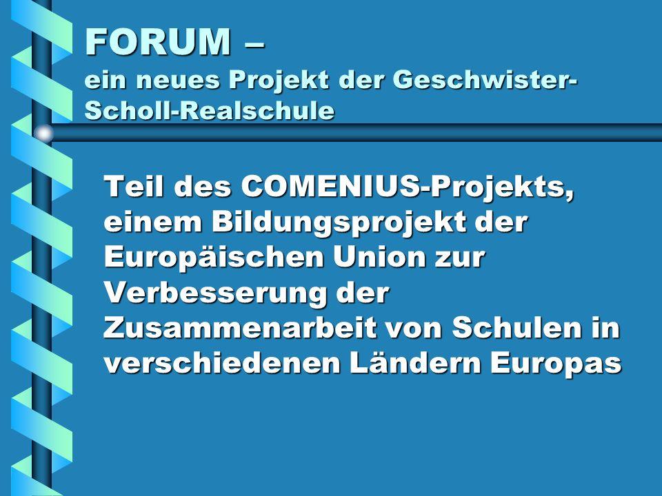 FORUM – ein neues Projekt der Geschwister- Scholl-Realschule Teil des COMENIUS-Projekts, einem Bildungsprojekt der Europäischen Union zur Verbesserung der Zusammenarbeit von Schulen in verschiedenen Ländern Europas