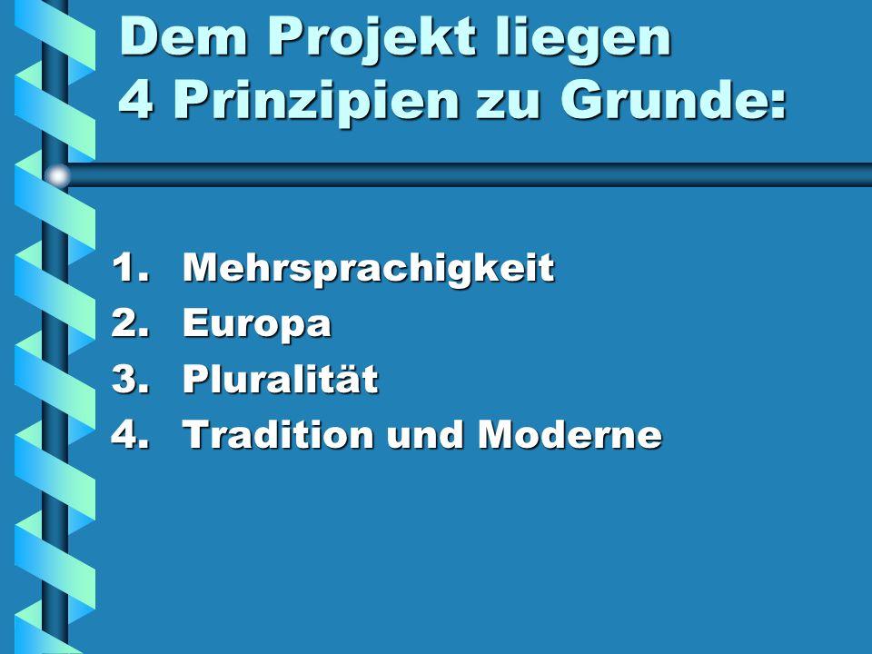 Dem Projekt liegen 4 Prinzipien zu Grunde: 1. M ehrsprachigkeit 2. E uropa 3. P luralität 4. T radition und Moderne