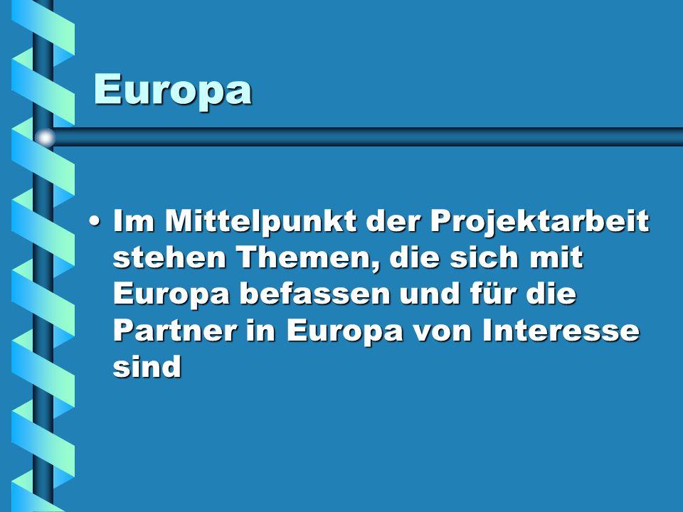 Europa Im Mittelpunkt der Projektarbeit stehen Themen, die sich mit Europa befassen und für die Partner in Europa von Interesse sind