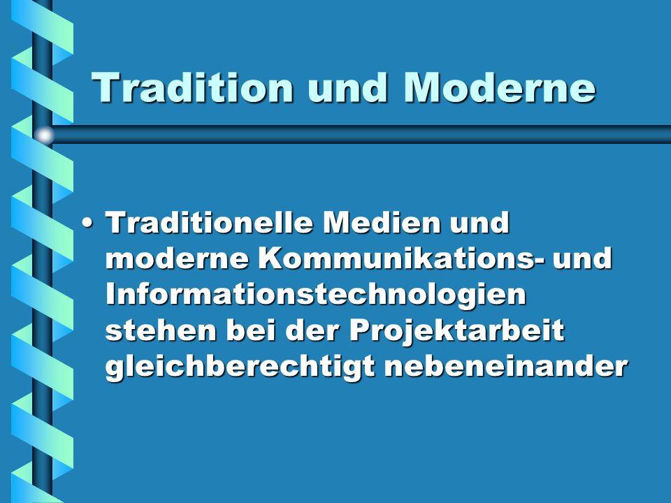 Tradition und Moderne Traditionelle Medien und moderne Kommunikations- und Informationstechnologien stehen bei der Projektarbeit gleichberechtigt nebeneinander