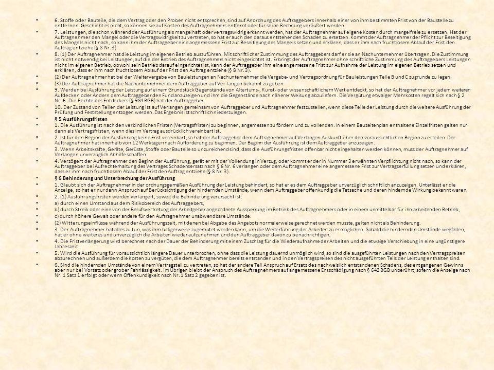 6. Stoffe oder Bauteile, die dem Vertrag oder den Proben nicht entsprechen, sind auf Anordnung des Auftraggebers innerhalb einer von ihm bestimmten Fr