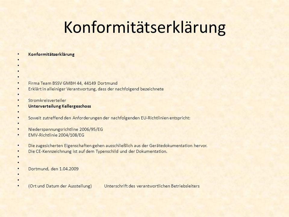 Konformitätserklärung Firma Team BSSV GMBH 44, 44149 Dortmund Erklärt in alleiniger Verantwortung, dass der nachfolgend bezeichnete Stromkreisverteiler Unterverteilung Kellergeschoss Soweit zutreffend den Anforderungen der nachfolgenden EU-Richtlinien entspricht: Niederspannungsrichtline 2006/95/EG EMV-Richtlinie 2004/108/EG Die zugesicherten Eigenschaften gehen ausschließlich aus der Gerätedokumentation hervor.