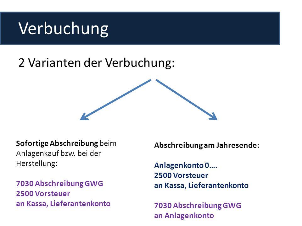 Verbuchung 2 Varianten der Verbuchung: Sofortige Abschreibung beim Anlagenkauf bzw. bei der Herstellung: 7030 Abschreibung GWG 2500 Vorsteuer an Kassa