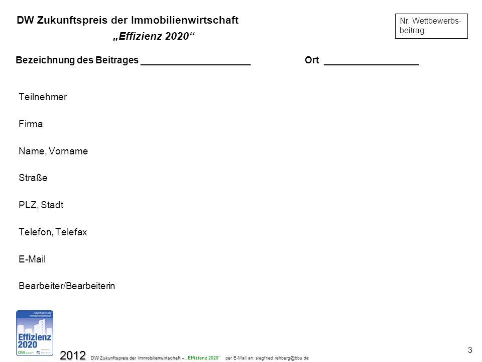 2012 DW Zukunftspreis der Immobilienwirtschaft – 2012 DW Zukunftspreis der Immobilienwirtschaft – Effizienz 2020 per E-Mail an: siegfried.rehberg@bbu.de 3 Bezeichnung des Beitrages _____________________Ort __________________ Teilnehmer Firma Name, Vorname Straße PLZ, Stadt Telefon, Telefax E-Mail Bearbeiter/Bearbeiterin Nr.