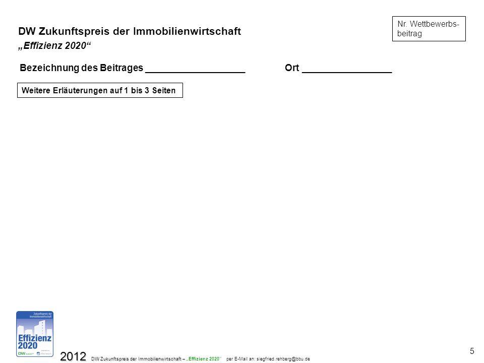 2012 DW Zukunftspreis der Immobilienwirtschaft – 2012 DW Zukunftspreis der Immobilienwirtschaft – Effizienz 2020 per E-Mail an: siegfried.rehberg@bbu.de 5 Nr.