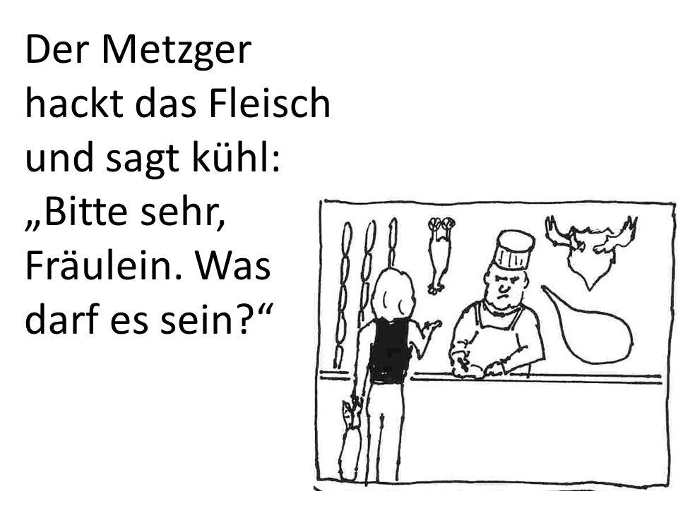Der Metzger hackt das Fleisch und sagt kühl: Bitte sehr, Fräulein. Was darf es sein?