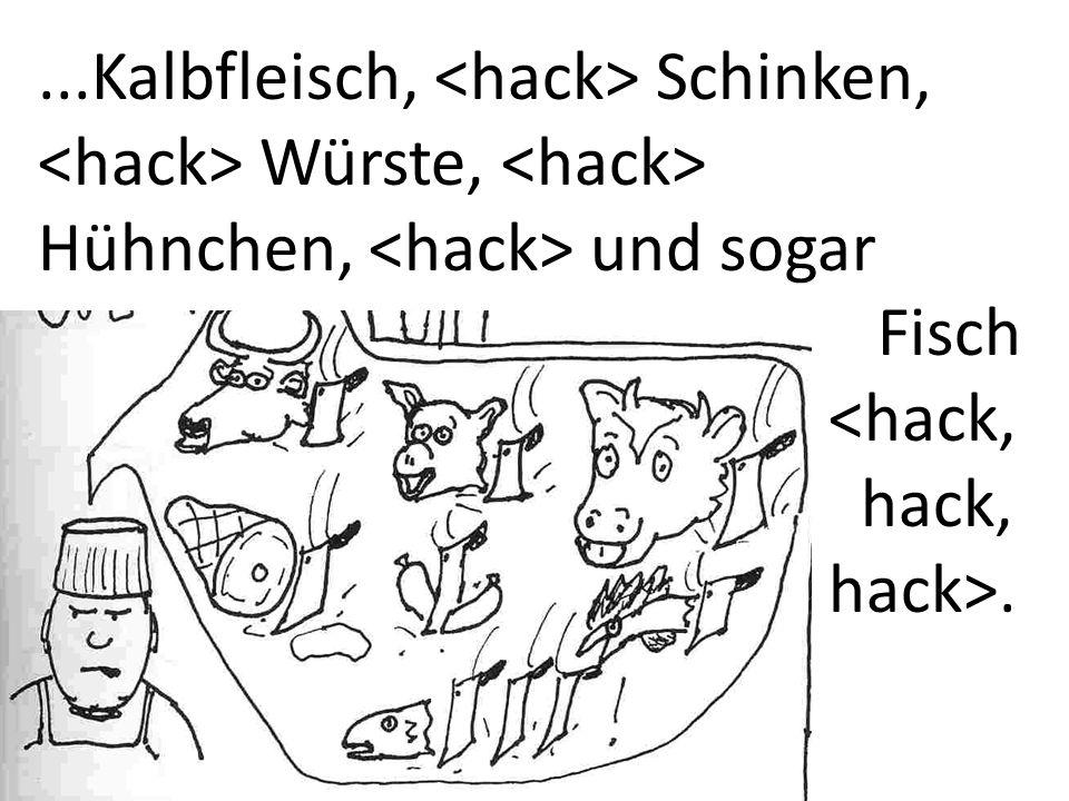 ...Kalbfleisch, Schinken, Würste, Hühnchen, und sogar Fisch <hack, hack, hack>.