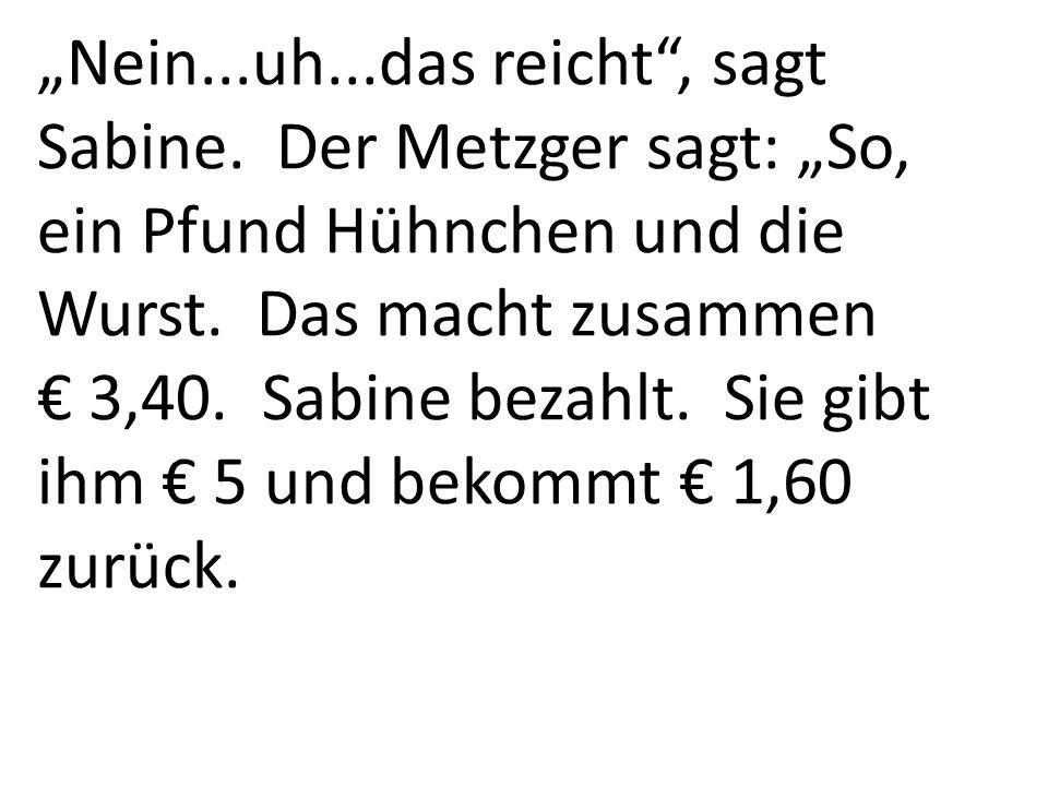 Nein...uh...das reicht, sagt Sabine. Der Metzger sagt: So, ein Pfund Hühnchen und die Wurst. Das macht zusammen 3,40. Sabine bezahlt. Sie gibt ihm 5 u