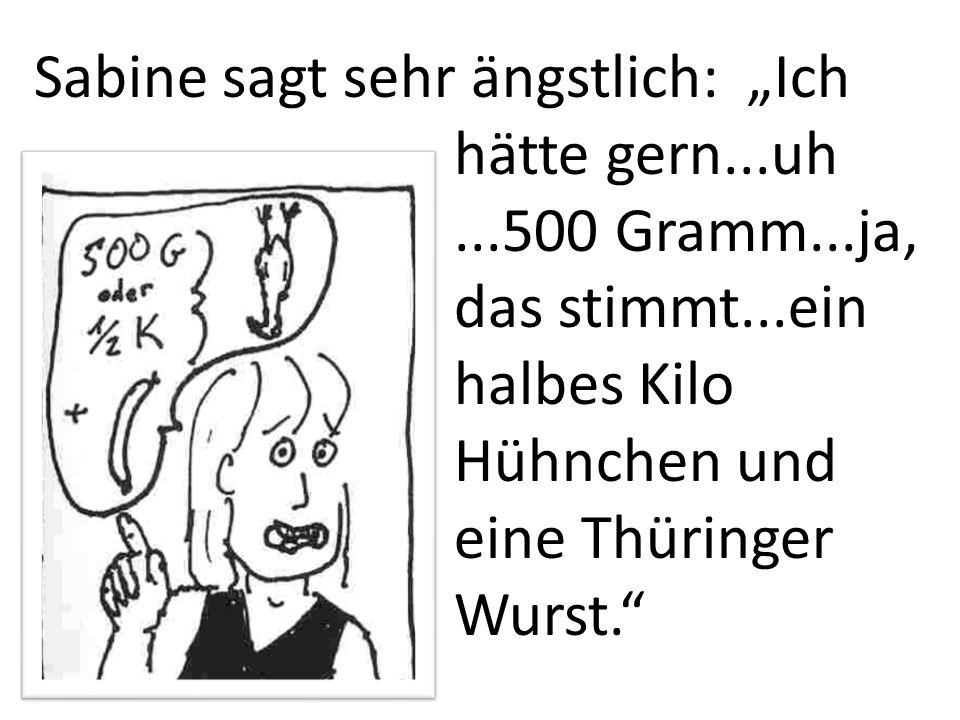 Sabine sagt sehr ängstlich: Ich hätte gern...uh...500 Gramm...ja, das stimmt...ein halbes Kilo Hühnchen und eine Thüringer Wurst.