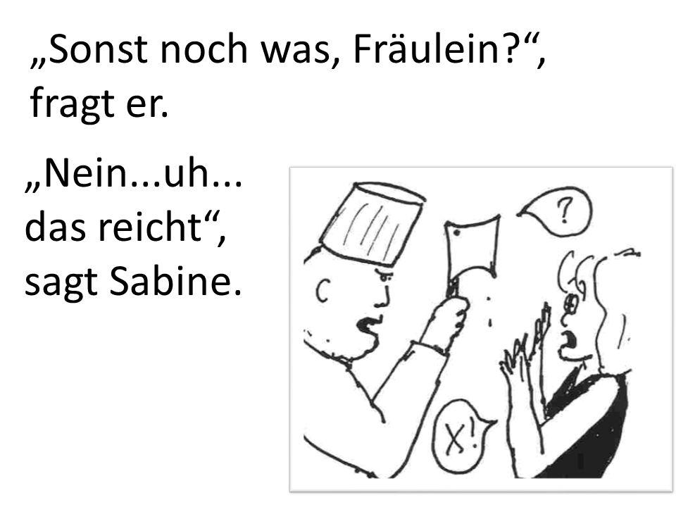 Sonst noch was, Fräulein?, fragt er. Nein...uh... das reicht, sagt Sabine.