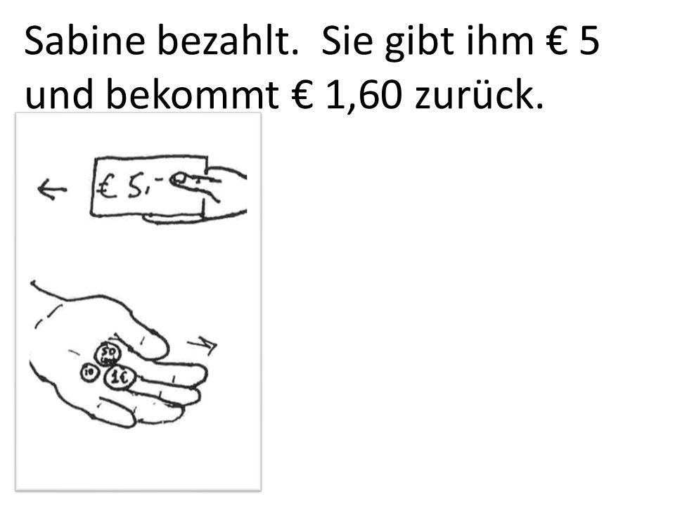Sabine bezahlt. Sie gibt ihm 5 und bekommt 1,60 zurück.