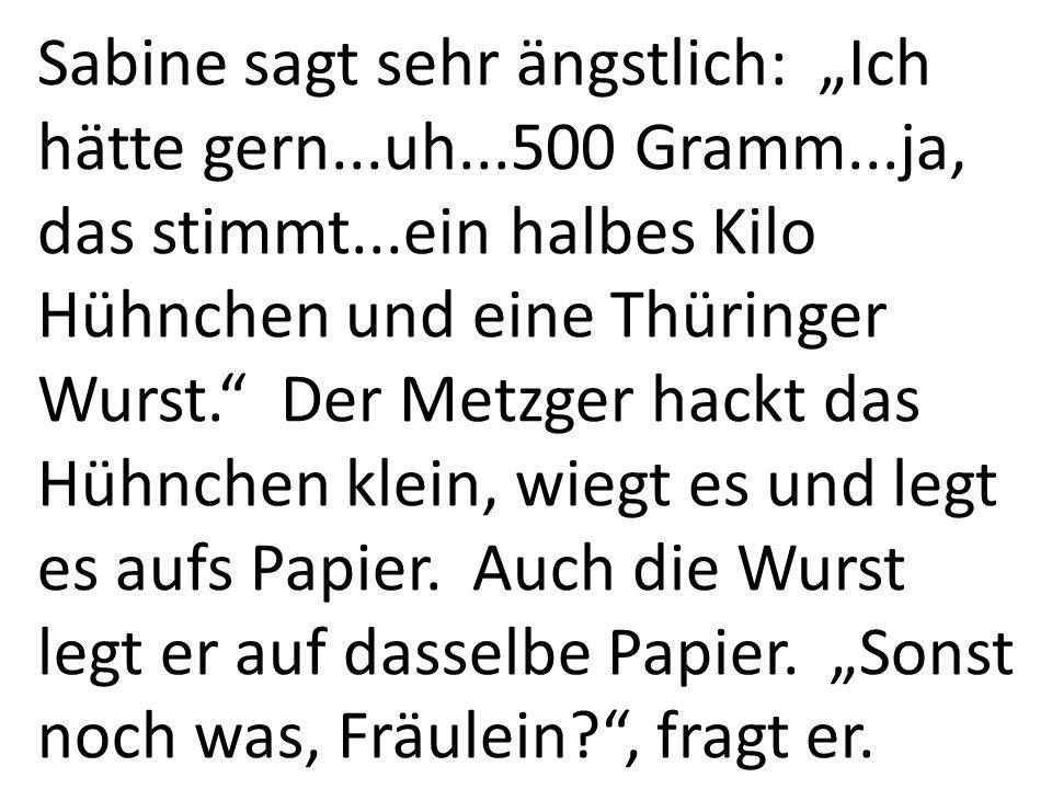Sabine sagt sehr ängstlich: Ich hätte gern...uh...500 Gramm...ja, das stimmt...ein halbes Kilo Hühnchen und eine Thüringer Wurst. Der Metzger hackt da