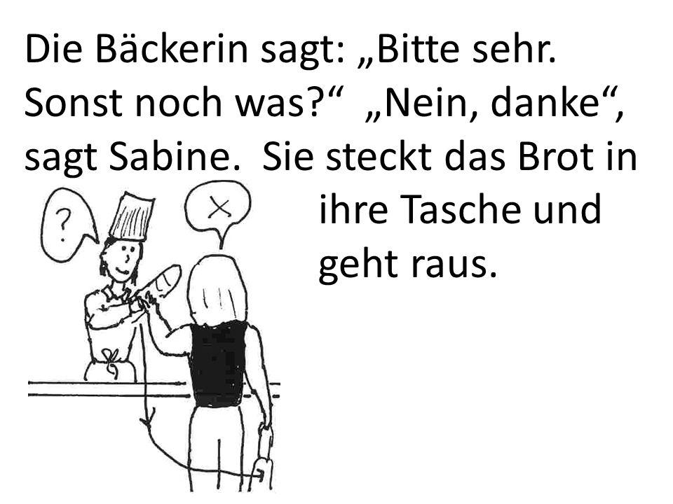 Die Bäckerin sagt: Bitte sehr. Sonst noch was? Nein, danke, sagt Sabine. Sie steckt das Brot in ihre Tasche und geht raus.
