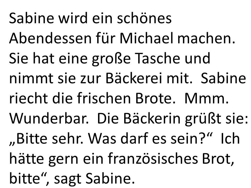 Sabine wird ein schönes Abendessen für Michael machen. Sie hat eine große Tasche und nimmt sie zur Bäckerei mit. Sabine riecht die frischen Brote. Mmm