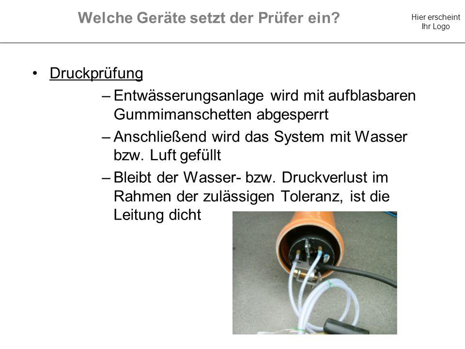 Hier erscheint Ihr Logo Welche Geräte setzt der Prüfer ein? Druckprüfung –Entwässerungsanlage wird mit aufblasbaren Gummimanschetten abgesperrt –Ansch