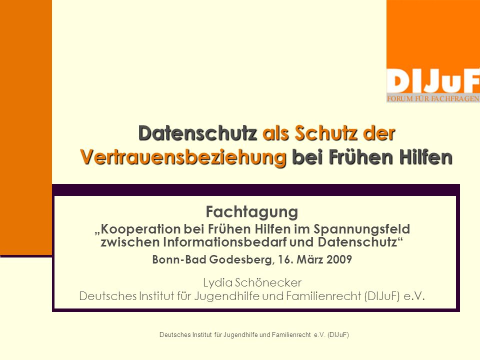 Deutsches Institut für Jugendhilfe und Familienrecht e.V. (DIJuF) Datenschutz als Schutz der Vertrauensbeziehung bei Frühen Hilfen Fachtagung Kooperat
