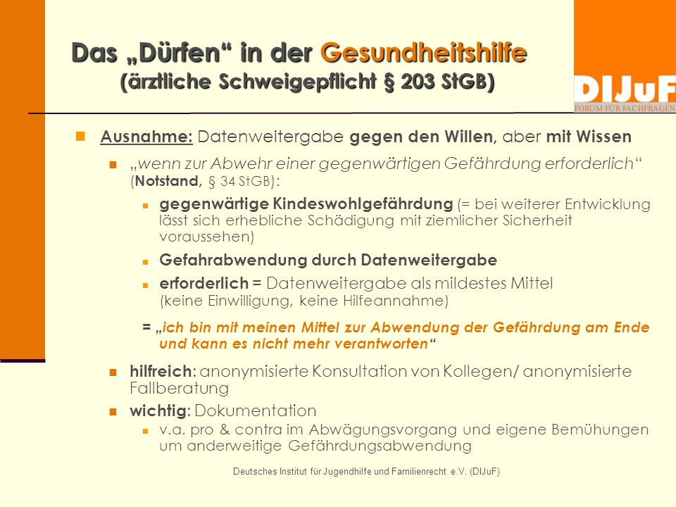 Deutsches Institut für Jugendhilfe und Familienrecht e.V. (DIJuF) Das Dürfen in der Gesundheitshilfe (ärztliche Schweigepflicht § 203 StGB) Ausnahme: