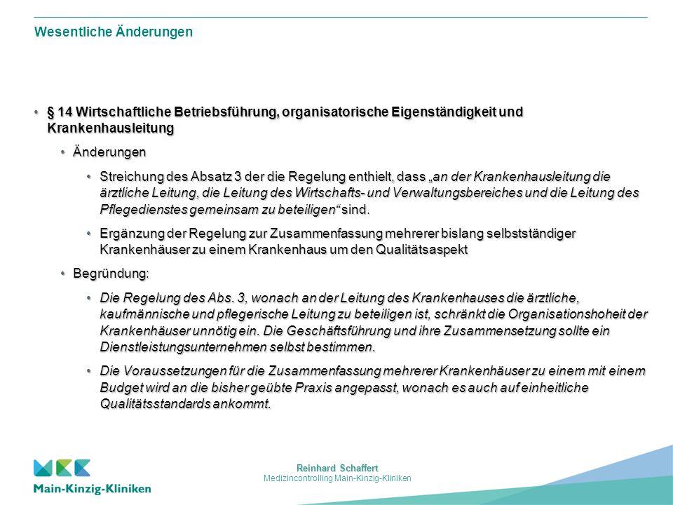 Reinhard Schaffert Medizincontrolling Main-Kinzig-Kliniken Wesentliche Änderungen § 14 Wirtschaftliche Betriebsführung, organisatorische Eigenständigkeit und Krankenhausleitung§ 14 Wirtschaftliche Betriebsführung, organisatorische Eigenständigkeit und Krankenhausleitung ÄnderungenÄnderungen Streichung des Absatz 3 der die Regelung enthielt, dass an der Krankenhausleitung die ärztliche Leitung, die Leitung des Wirtschafts- und Verwaltungsbereiches und die Leitung des Pflegedienstes gemeinsam zu beteiligen sind.Streichung des Absatz 3 der die Regelung enthielt, dass an der Krankenhausleitung die ärztliche Leitung, die Leitung des Wirtschafts- und Verwaltungsbereiches und die Leitung des Pflegedienstes gemeinsam zu beteiligen sind.