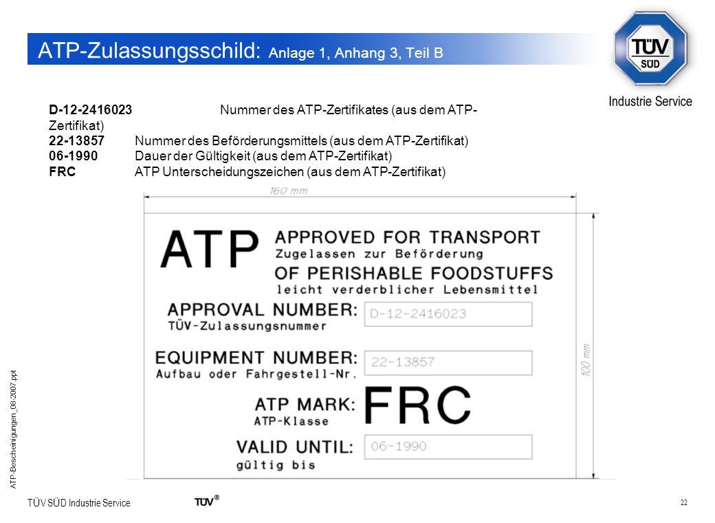 22 T Ü V S Ü D Industrie Service ATP-Bescheinigungen_08-2007.ppt ATP-Zulassungsschild: Anlage 1, Anhang 3, Teil B D-12-2416023 Nummer des ATP-Zertifik