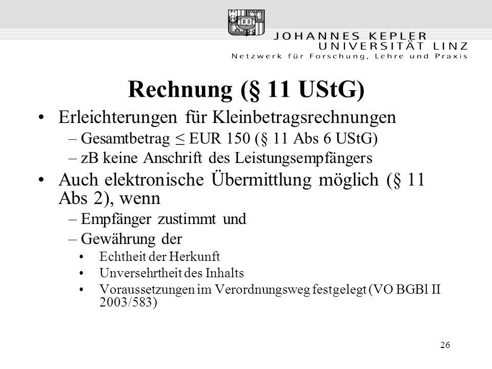 26 Rechnung (§ 11 UStG) Erleichterungen für Kleinbetragsrechnungen – Gesamtbetrag EUR 150 (§ 11 Abs 6 UStG) – zB keine Anschrift des Leistungsempfängers Auch elektronische Übermittlung möglich (§ 11 Abs 2), wenn – Empfänger zustimmt und – Gewährung der Echtheit der Herkunft Unversehrtheit des Inhalts Voraussetzungen im Verordnungsweg festgelegt (VO BGBl II 2003/583)