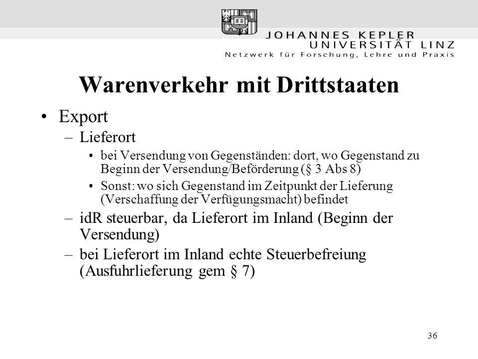 36 Warenverkehr mit Drittstaaten Export –Lieferort bei Versendung von Gegenständen: dort, wo Gegenstand zu Beginn der Versendung/Beförderung (§ 3 Abs 8) Sonst: wo sich Gegenstand im Zeitpunkt der Lieferung (Verschaffung der Verfügungsmacht) befindet –idR steuerbar, da Lieferort im Inland (Beginn der Versendung) –bei Lieferort im Inland echte Steuerbefreiung (Ausfuhrlieferung gem § 7)