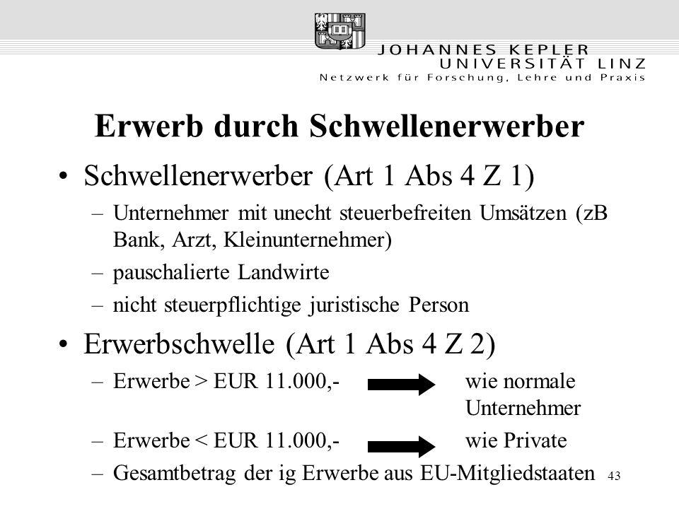 43 Erwerb durch Schwellenerwerber Schwellenerwerber (Art 1 Abs 4 Z 1) –Unternehmer mit unecht steuerbefreiten Umsätzen (zB Bank, Arzt, Kleinunternehmer) –pauschalierte Landwirte –nicht steuerpflichtige juristische Person Erwerbschwelle (Art 1 Abs 4 Z 2) –Erwerbe > EUR 11.000,-wie normale Unternehmer –Erwerbe < EUR 11.000,- wie Private –Gesamtbetrag der ig Erwerbe aus EU-Mitgliedstaaten