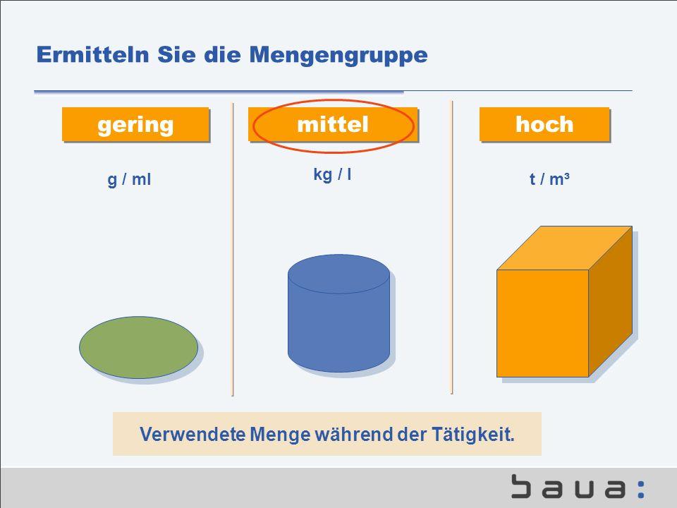 Ermitteln Sie die Mengengruppe gering mittel hoch Verwendete Menge während der Tätigkeit. g / mlt / m³ kg / l