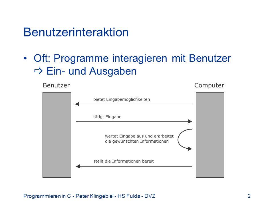 Programmieren in C - Peter Klingebiel - HS Fulda - DVZ3 Einzelzeicheneingabe mit getchar() Einzelzeichen lesen mit getchar() –int getchar(void); –#include ist erforderlich Was macht getchar() –Warten auf Tastendruck –Benutzer tippt ein Zeichen –Ausgabe des Zeichen auf Konsole (Echo) –Benutzer tippt –Liefert int, nicht char als Wert –Grund: EOF (End of File) mit -1 definiert