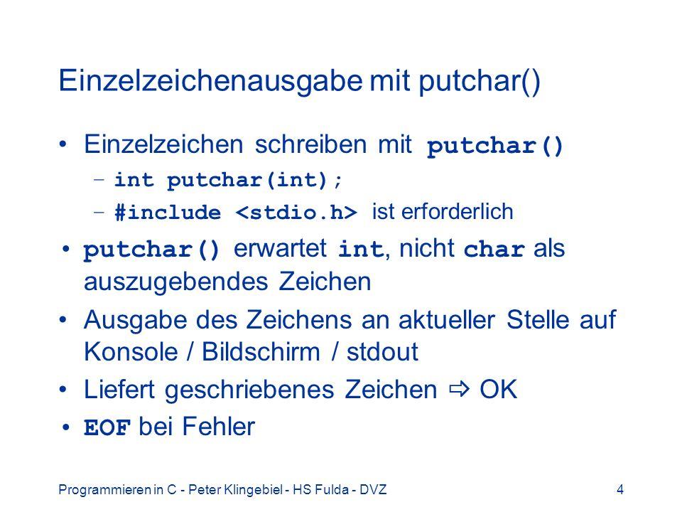Programmieren in C - Peter Klingebiel - HS Fulda - DVZ15 Eingabe mit scanf() 6 Beispiel für Benutzung von scanf() int tag, monat, jahr; printf( Datum eingeben: ); scanf( %d %d %d, &tag, &monat, &jahr); weiteres Beispiel int tag, monat, jahr; printf( Datum tt/mm/jjjj eingeben: ); scanf( %d/%d/%d, &tag, &monat, &jahr); und noch ein Beispiel int tag, monat, jahr; printf( Datum eingeben: ); scanf( %d%*c%d%*c%d, &tag, &monat, &jahr);
