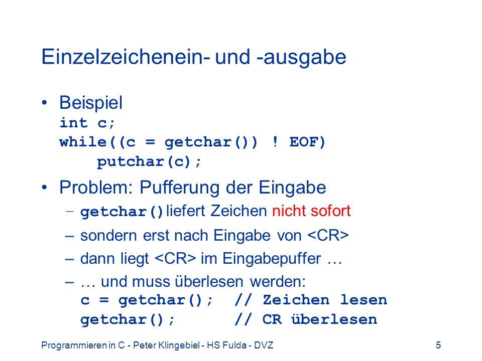 Programmieren in C - Peter Klingebiel - HS Fulda - DVZ6 Ausgabe mit printf() 1 Wdh: Formatierte Ausgabe mit printf() Aufruf: printf(fmt, arg1, arg2,...) printf() hat variable Anzahl Parameter printf() konvertiert und gibt die Parameter unter Kontrolle des Formatstring fmt aus Der Formatstring fmt ist eine Zeichenkette Parameter argN können auch fehlen Die Parameter argN müssen den Typ haben, wie er im Formatstring fmt angegeben ist printf() liefert Anzahl ausgegebener Zeichen