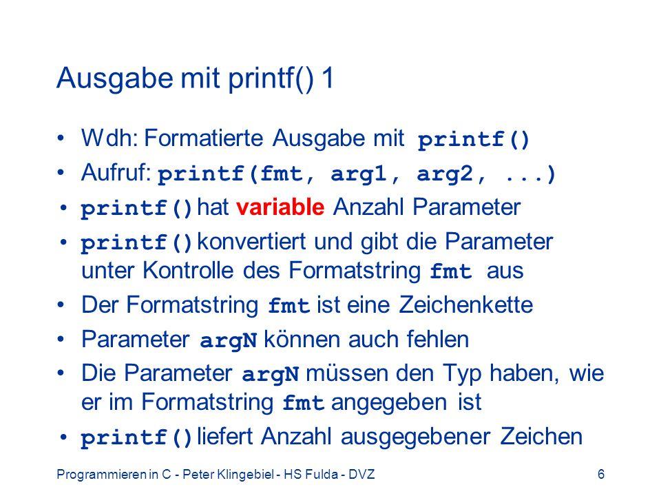 Programmieren in C - Peter Klingebiel - HS Fulda - DVZ6 Ausgabe mit printf() 1 Wdh: Formatierte Ausgabe mit printf() Aufruf: printf(fmt, arg1, arg2,..