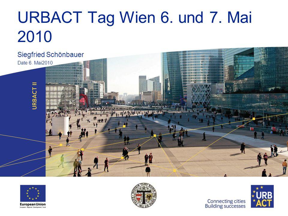 URBACT Tag Wien 6. und 7. Mai 2010 Siegfried Schönbauer Date 6. Mai2010