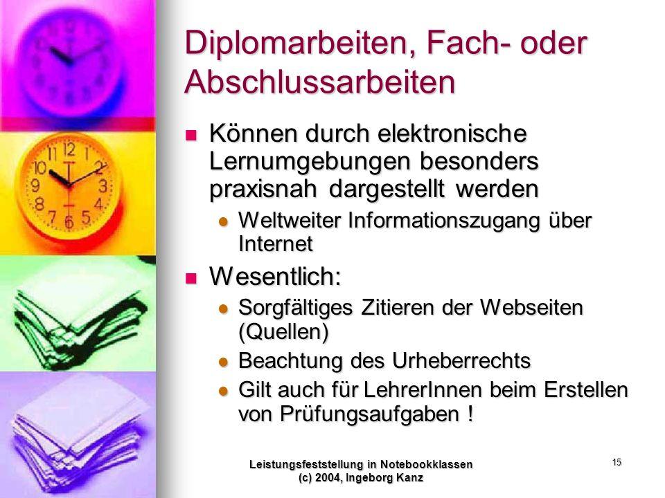 Leistungsfeststellung in Notebookklassen (c) 2004, Ingeborg Kanz 15 Diplomarbeiten, Fach- oder Abschlussarbeiten Können durch elektronische Lernumgebu