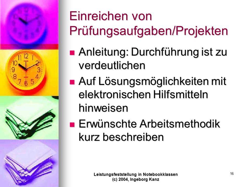 Leistungsfeststellung in Notebookklassen (c) 2004, Ingeborg Kanz 16 Einreichen von Prüfungsaufgaben/Projekten Anleitung: Durchführung ist zu verdeutli