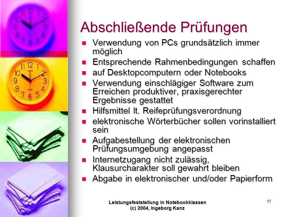 Leistungsfeststellung in Notebookklassen (c) 2004, Ingeborg Kanz 17 Abschließende Prüfungen Verwendung von PCs grundsätzlich immer möglich Verwendung