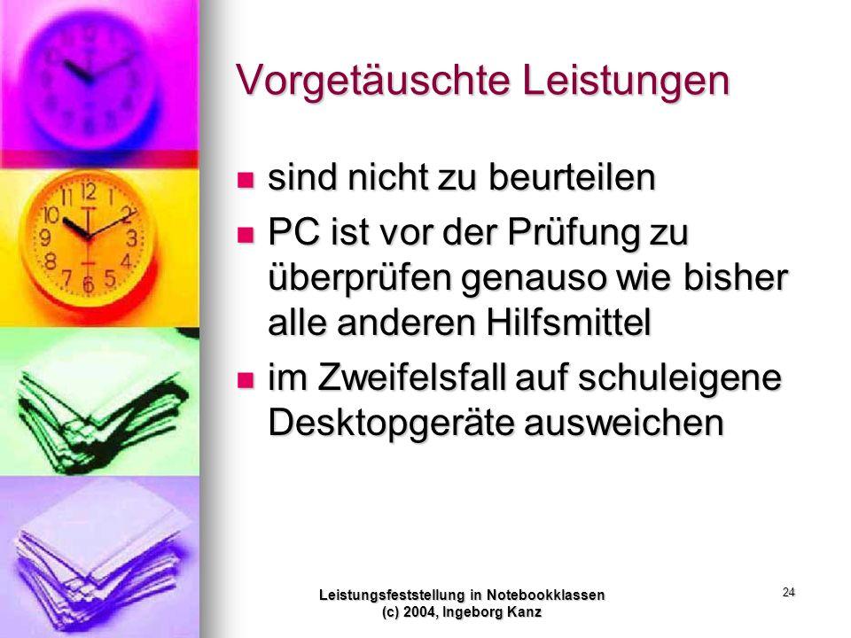 Leistungsfeststellung in Notebookklassen (c) 2004, Ingeborg Kanz 24 Vorgetäuschte Leistungen sind nicht zu beurteilen sind nicht zu beurteilen PC ist