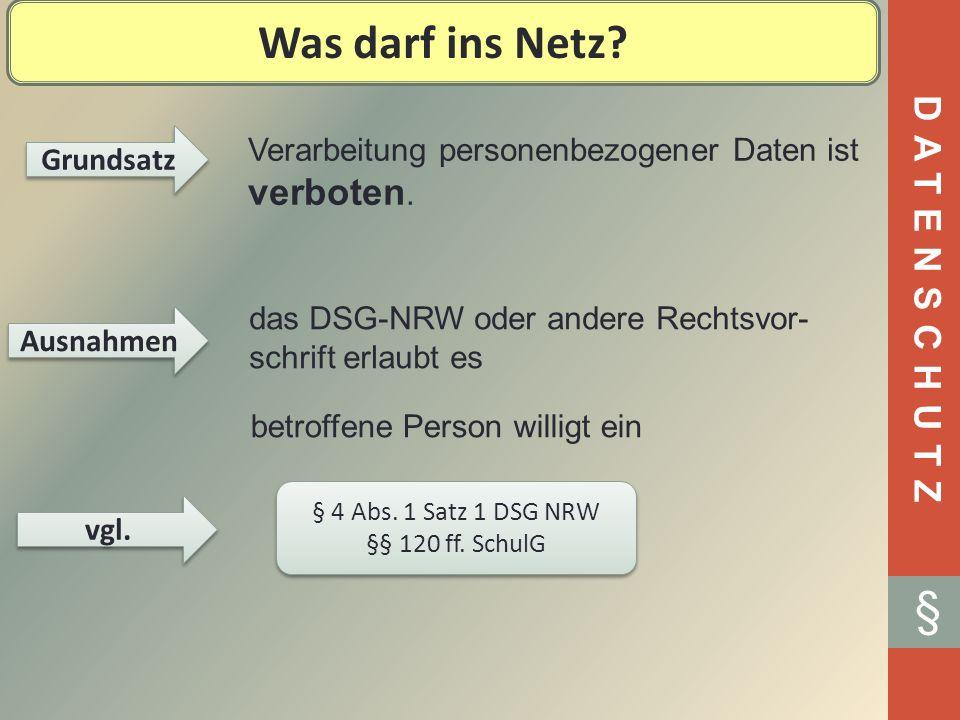 DATENSCHUTZ § Was darf ins Netz? Grundsatz Verarbeitung personenbezogener Daten ist verboten. Ausnahmen das DSG-NRW oder andere Rechtsvor- schrift erl
