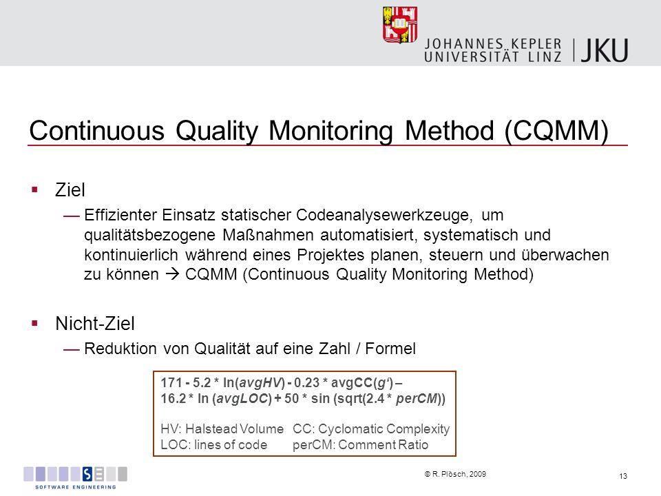 13 © R. Plösch, 2009 Continuous Quality Monitoring Method (CQMM) Ziel Effizienter Einsatz statischer Codeanalysewerkzeuge, um qualitätsbezogene Maßnah