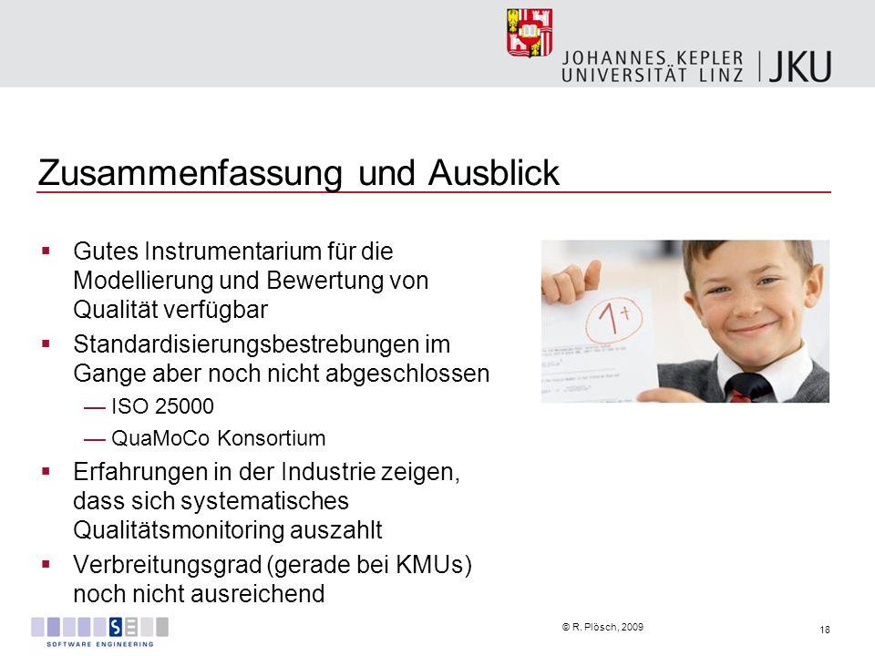 18 © R. Plösch, 2009 Zusammenfassung und Ausblick Gutes Instrumentarium für die Modellierung und Bewertung von Qualität verfügbar Standardisierungsbes